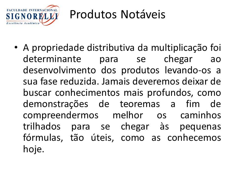 Produtos Notáveis A propriedade distributiva da multiplicação foi determinante para se chegar ao desenvolvimento dos produtos levando-os a sua fase reduzida.