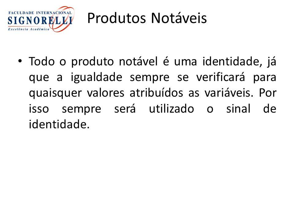 Produtos Notáveis Todo o produto notável é uma identidade, já que a igualdade sempre se verificará para quaisquer valores atribuídos as variáveis.