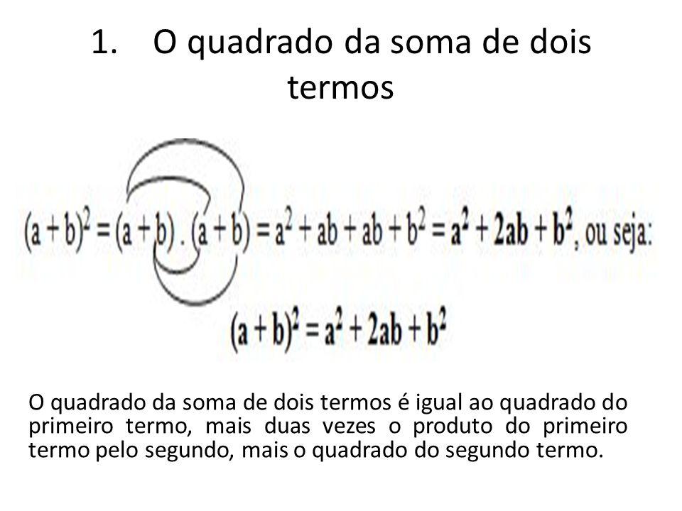 1. O quadrado da soma de dois termos O quadrado da soma de dois termos é igual ao quadrado do primeiro termo, mais duas vezes o produto do primeiro te