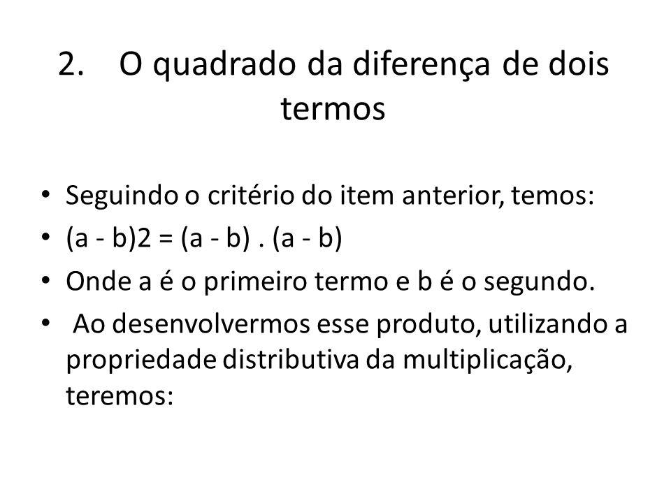 2. O quadrado da diferença de dois termos Seguindo o critério do item anterior, temos: (a - b)2 = (a - b). (a - b) Onde a é o primeiro termo e b é o s