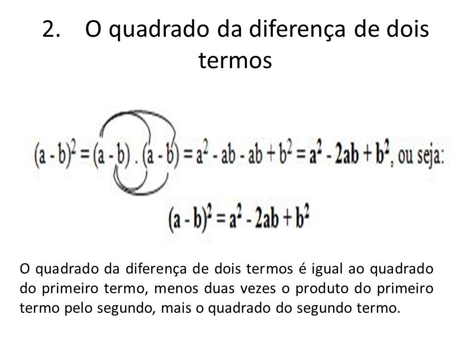 2. O quadrado da diferença de dois termos O quadrado da diferença de dois termos é igual ao quadrado do primeiro termo, menos duas vezes o produto do