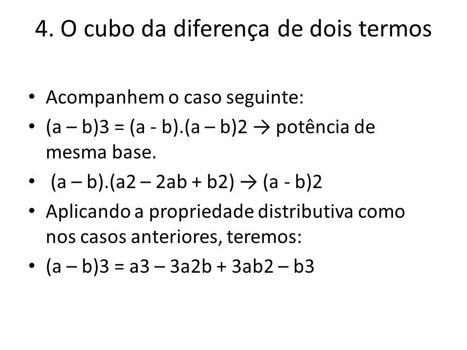 4. O cubo da diferença de dois termos Acompanhem o caso seguinte: (a – b)3 = (a - b).(a – b)2 potência de mesma base. (a – b).(a2 – 2ab + b2) (a - b)2