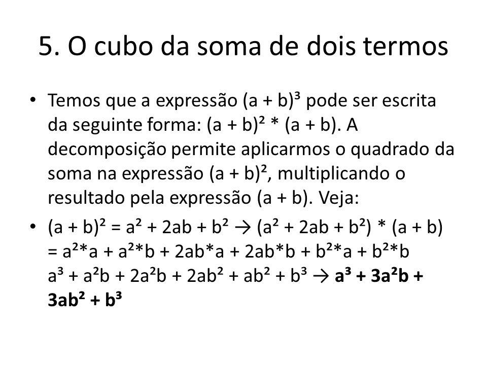 5. O cubo da soma de dois termos Temos que a expressão (a + b)³ pode ser escrita da seguinte forma: (a + b)² * (a + b). A decomposição permite aplicar