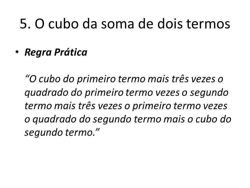 5. O cubo da soma de dois termos Regra Prática O cubo do primeiro termo mais três vezes o quadrado do primeiro termo vezes o segundo termo mais três v