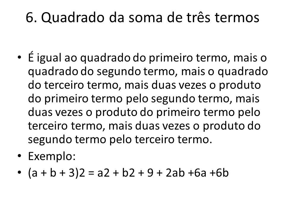 6. Quadrado da soma de três termos É igual ao quadrado do primeiro termo, mais o quadrado do segundo termo, mais o quadrado do terceiro termo, mais du