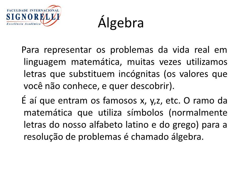 Álgebra Para representar os problemas da vida real em linguagem matemática, muitas vezes utilizamos letras que substituem incógnitas (os valores que você não conhece, e quer descobrir).