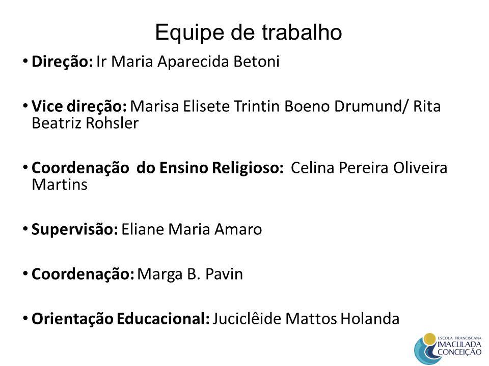 Equipe de trabalho Direção: Ir Maria Aparecida Betoni Vice direção: Marisa Elisete Trintin Boeno Drumund/ Rita Beatriz Rohsler Coordenação do Ensino R