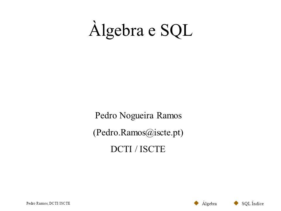 SQL ÍndiceÁlgebra Pedro Ramos, DCTI/ISCTE Àlgebra e SQL Pedro Nogueira Ramos (Pedro.Ramos@iscte.pt) DCTI / ISCTE