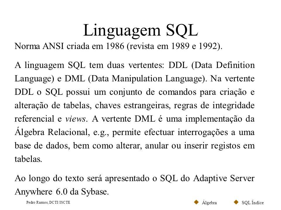 SQL ÍndiceÁlgebra Pedro Ramos, DCTI/ISCTE Linguagem SQL Norma ANSI criada em 1986 (revista em 1989 e 1992). A linguagem SQL tem duas vertentes: DDL (D