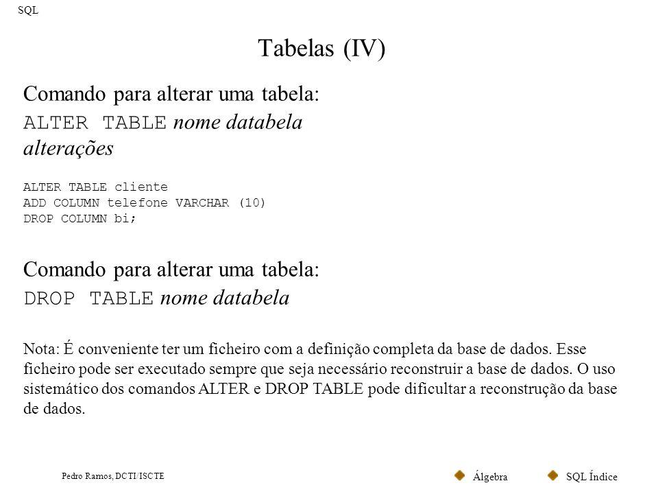SQL ÍndiceÁlgebra Pedro Ramos, DCTI/ISCTE Tabelas (IV) SQL ALTER TABLE cliente ADD COLUMN telefone VARCHAR (10) DROP COLUMN bi; Comando para alterar u