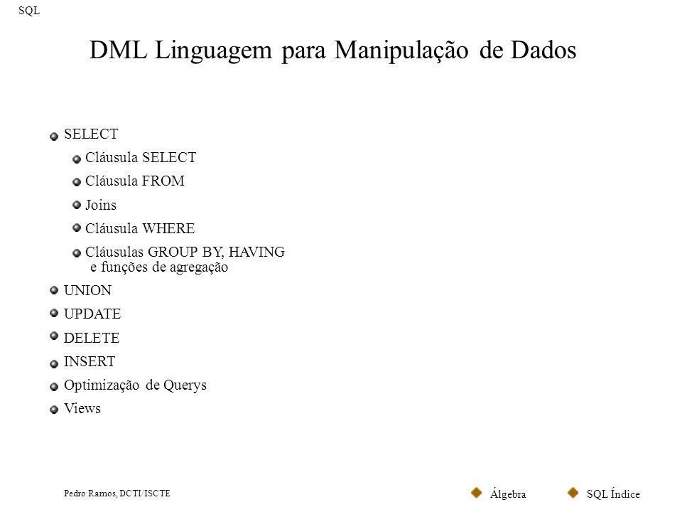 SQL ÍndiceÁlgebra Pedro Ramos, DCTI/ISCTE DML Linguagem para Manipulação de Dados SQL SELECT Cláusula SELECT Cláusula FROM Joins Cláusula WHERE Cláusu