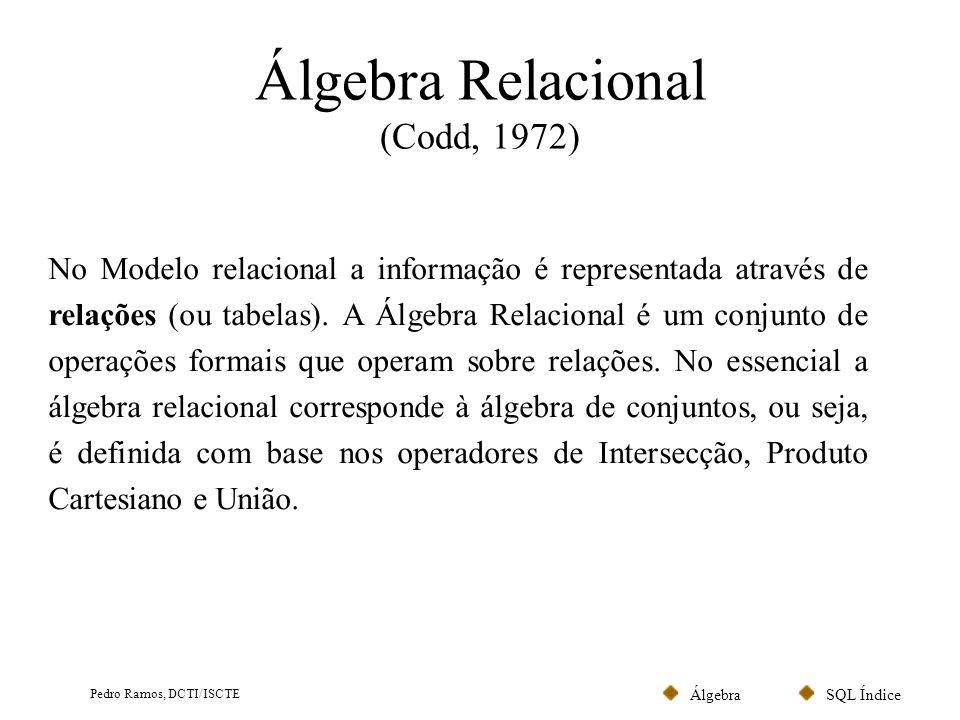 SQL ÍndiceÁlgebra Pedro Ramos, DCTI/ISCTE Álgebra Relacional (Codd, 1972) No Modelo relacional a informação é representada através de relações (ou tab