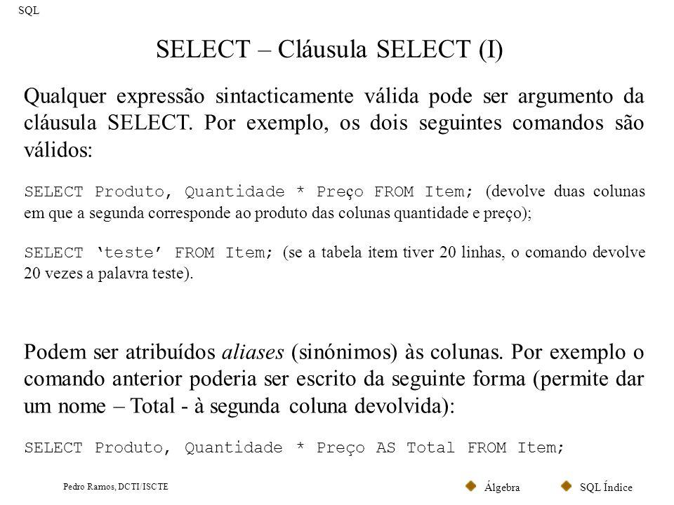 SQL ÍndiceÁlgebra Pedro Ramos, DCTI/ISCTE SELECT – Cláusula SELECT (I) SQL Qualquer expressão sintacticamente válida pode ser argumento da cláusula SE
