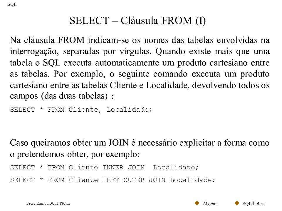 SQL ÍndiceÁlgebra Pedro Ramos, DCTI/ISCTE SELECT – Cláusula FROM (I) SQL Na cláusula FROM indicam-se os nomes das tabelas envolvidas na interrogação,