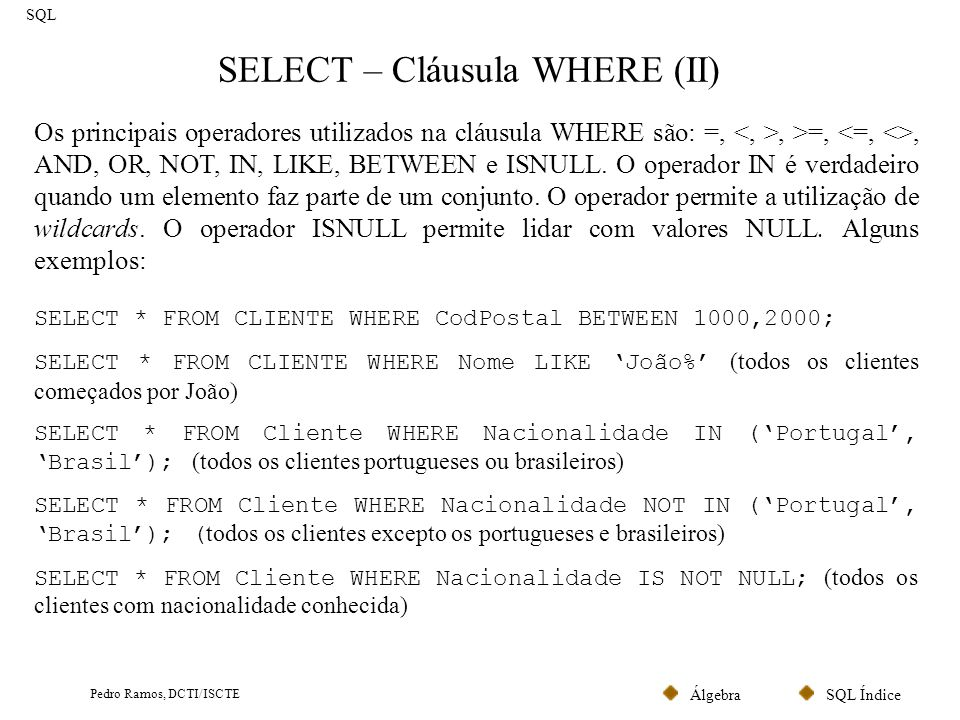 SQL ÍndiceÁlgebra Pedro Ramos, DCTI/ISCTE SELECT – Cláusula WHERE (II) SQL Os principais operadores utilizados na cláusula WHERE são: =,, >=,, AND, OR, NOT, IN, LIKE, BETWEEN e ISNULL.