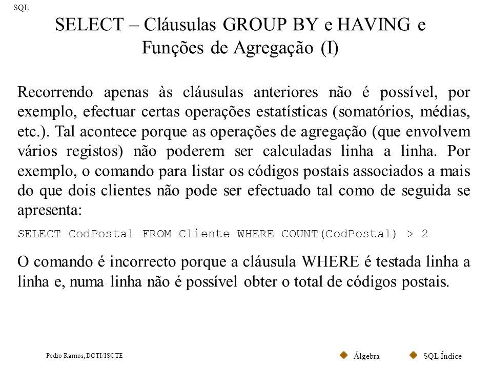 SQL ÍndiceÁlgebra Pedro Ramos, DCTI/ISCTE SELECT – Cláusulas GROUP BY e HAVING e Funções de Agregação (I) SQL Recorrendo apenas às cláusulas anteriore