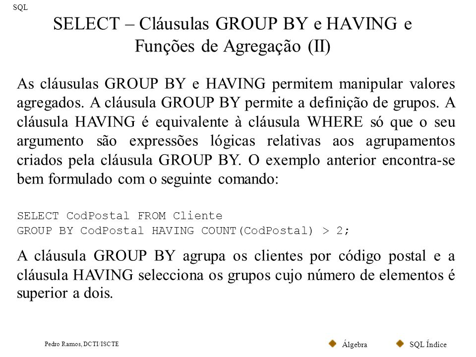 SQL ÍndiceÁlgebra Pedro Ramos, DCTI/ISCTE SELECT – Cláusulas GROUP BY e HAVING e Funções de Agregação (II) SQL As cláusulas GROUP BY e HAVING permitem manipular valores agregados.