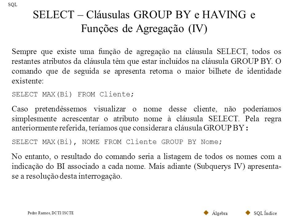 SQL ÍndiceÁlgebra Pedro Ramos, DCTI/ISCTE SELECT – Cláusulas GROUP BY e HAVING e Funções de Agregação (IV) SQL Sempre que existe uma função de agregaç