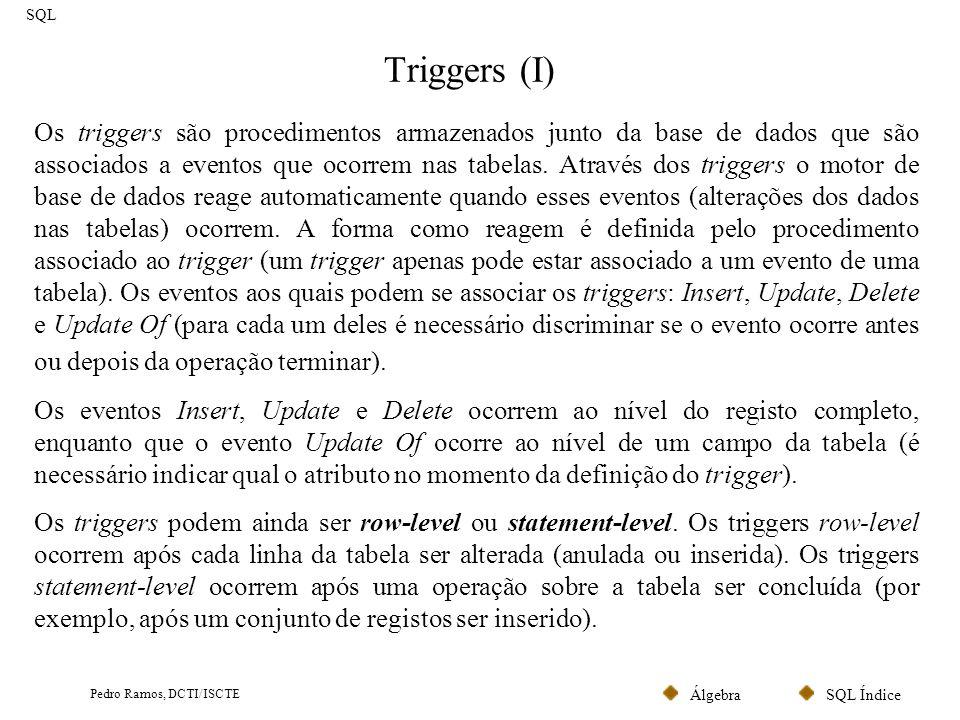 SQL ÍndiceÁlgebra Pedro Ramos, DCTI/ISCTE Triggers (I) SQL Os triggers são procedimentos armazenados junto da base de dados que são associados a event
