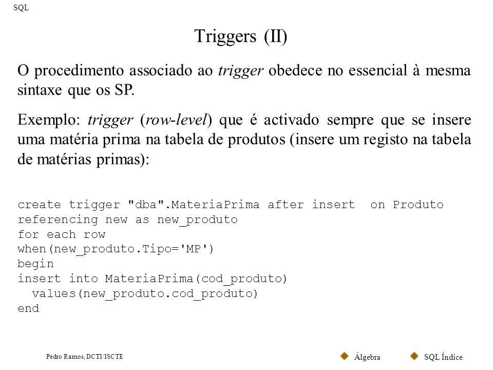 SQL ÍndiceÁlgebra Pedro Ramos, DCTI/ISCTE Triggers (II) SQL O procedimento associado ao trigger obedece no essencial à mesma sintaxe que os SP. Exempl