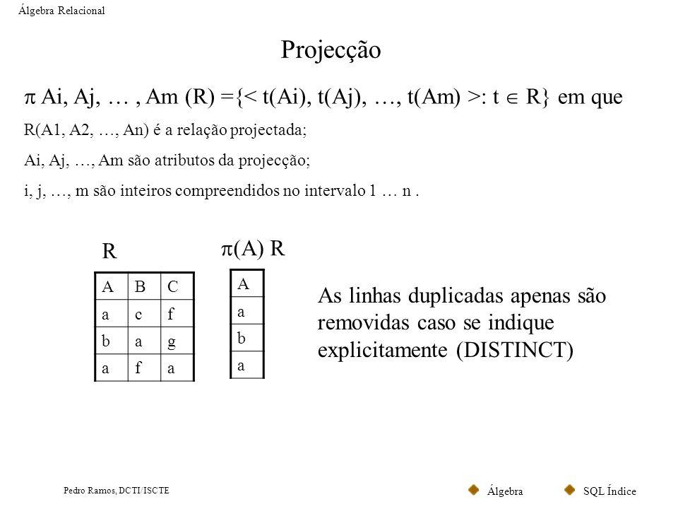 SQL ÍndiceÁlgebra Pedro Ramos, DCTI/ISCTE Projecção Álgebra Relacional Ai, Aj, …, Am (R) ={ : t R} em que R(A1, A2, …, An) é a relação projectada; Ai,