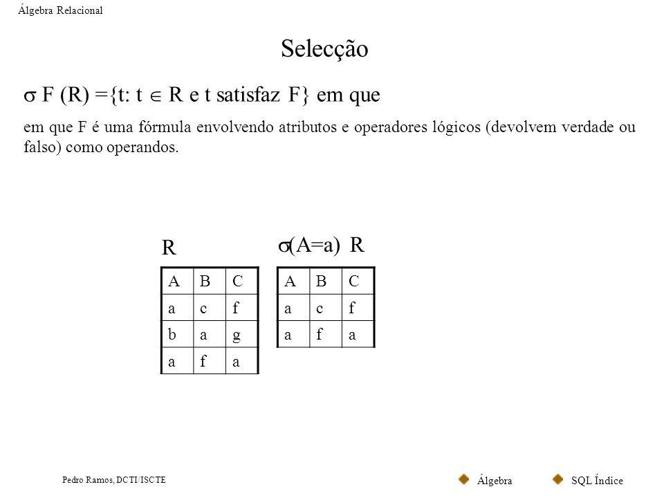SQL ÍndiceÁlgebra Pedro Ramos, DCTI/ISCTE Selecção Álgebra Relacional F (R) ={t: t R e t satisfaz F} em que em que F é uma fórmula envolvendo atributo