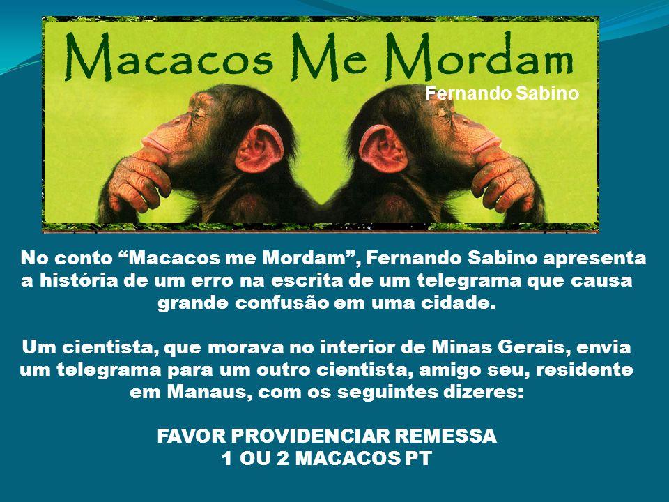 Fernando Sabino No conto Macacos me Mordam, Fernando Sabino apresenta a história de um erro na escrita de um telegrama que causa grande confusão em uma cidade.