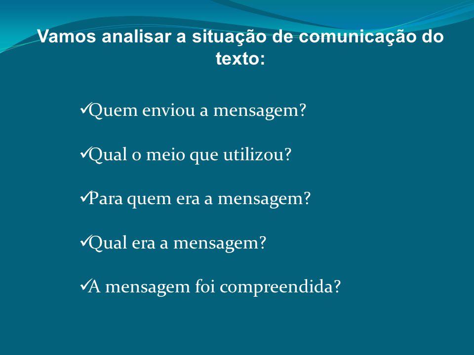 Vamos analisar a situação de comunicação do texto: Quem enviou a mensagem? Qual o meio que utilizou? Para quem era a mensagem? Qual era a mensagem? A