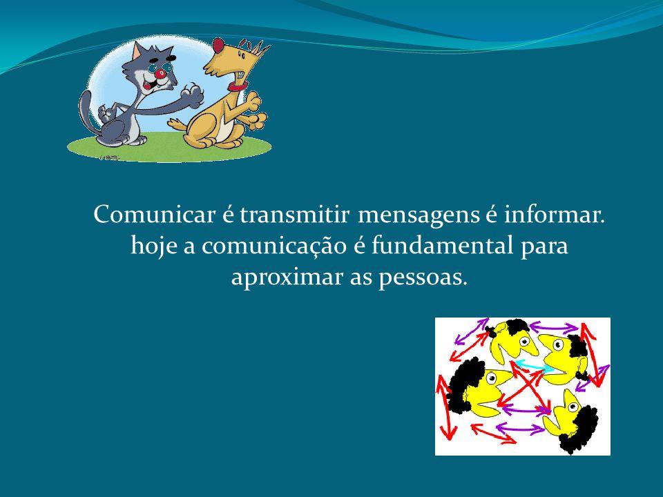 Comunicar é transmitir mensagens é informar. hoje a comunicação é fundamental para aproximar as pessoas.