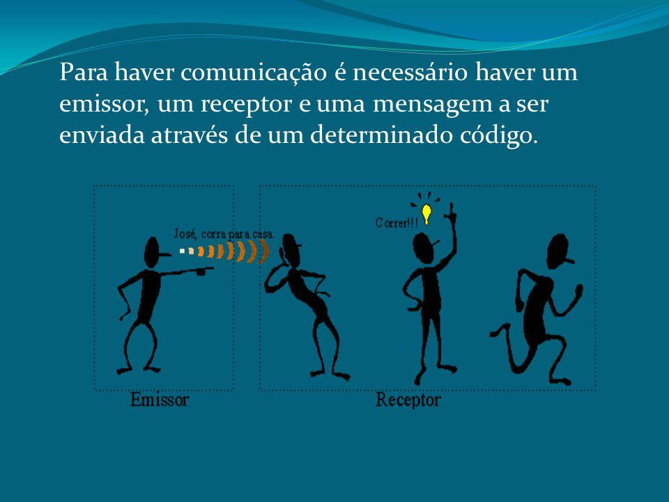 Para haver comunicação é necessário haver um emissor, um receptor e uma mensagem a ser enviada através de um determinado código.
