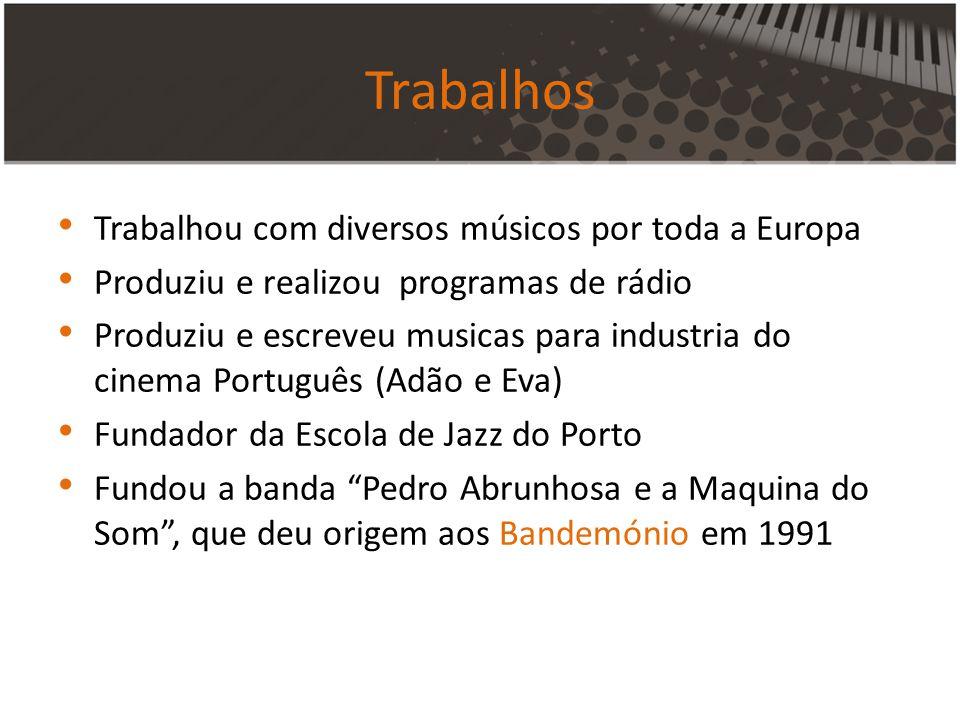 Trabalhos Trabalhou com diversos músicos por toda a Europa Produziu e realizou programas de rádio Produziu e escreveu musicas para industria do cinema Português (Adão e Eva) Fundador da Escola de Jazz do Porto Fundou a banda Pedro Abrunhosa e a Maquina do Som, que deu origem aos Bandemónio em 1991