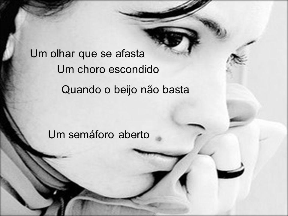 Um olhar que se afasta Um choro escondido Quando o beijo não basta Um semáforo aberto