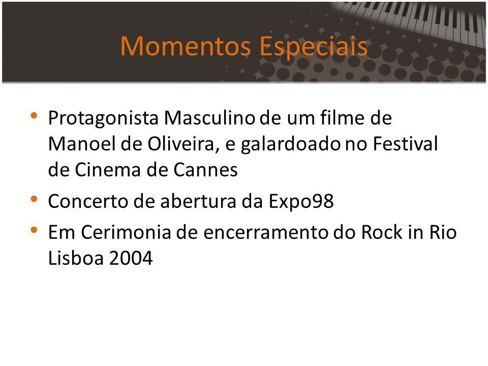 Momentos Especiais Protagonista Masculino de um filme de Manoel de Oliveira, e galardoado no Festival de Cinema de Cannes Concerto de abertura da Expo98 Em Cerimonia de encerramento do Rock in Rio Lisboa 2004