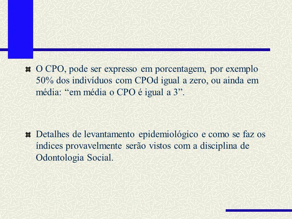 O CPO, pode ser expresso em porcentagem, por exemplo 50% dos indivíduos com CPOd igual a zero, ou ainda em média: em média o CPO é igual a 3. Detalhes