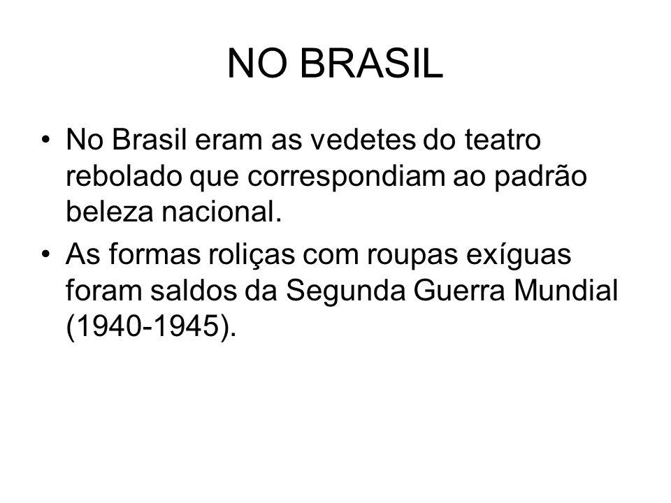 NO BRASIL No Brasil eram as vedetes do teatro rebolado que correspondiam ao padrão beleza nacional. As formas roliças com roupas exíguas foram saldos