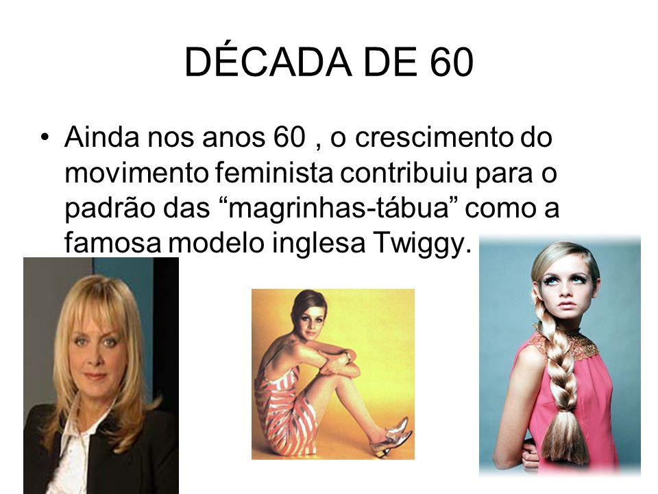 DÉCADA DE 60 Ainda nos anos 60, o crescimento do movimento feminista contribuiu para o padrão das magrinhas-tábua como a famosa modelo inglesa Twiggy.