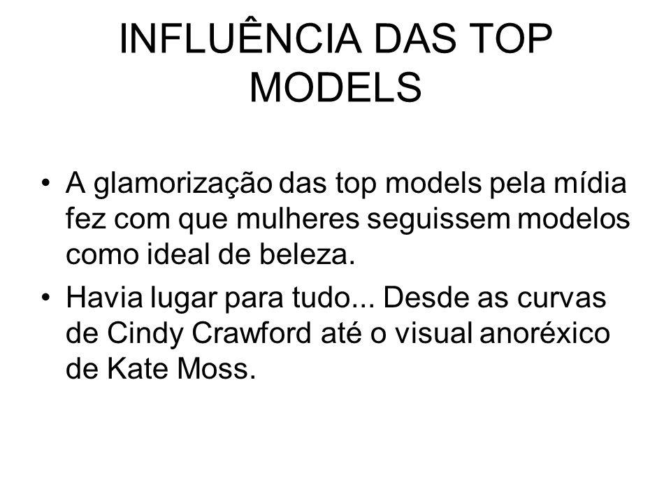 INFLUÊNCIA DAS TOP MODELS A glamorização das top models pela mídia fez com que mulheres seguissem modelos como ideal de beleza. Havia lugar para tudo.