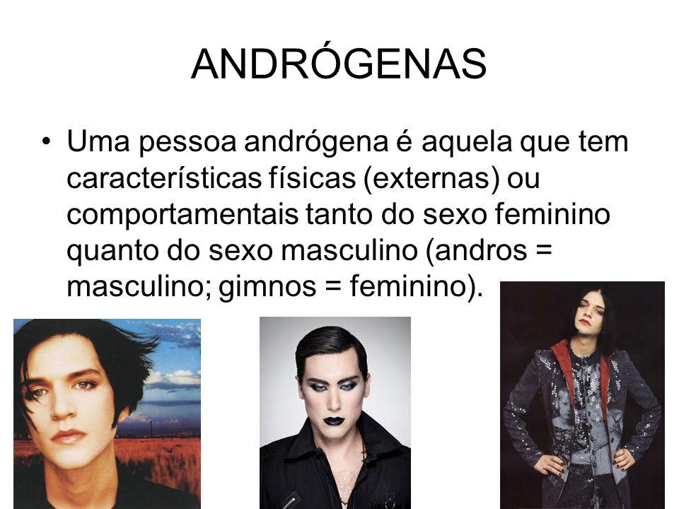 ANDRÓGENAS Uma pessoa andrógena é aquela que tem características físicas (externas) ou comportamentais tanto do sexo feminino quanto do sexo masculino