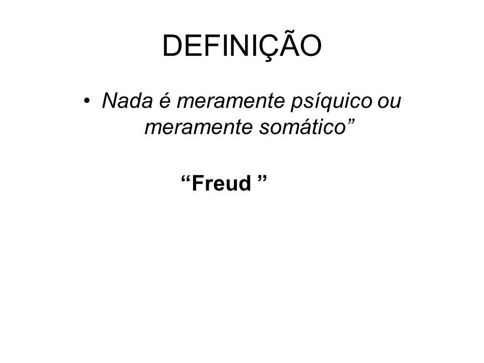 DEFINIÇÃO Nada é meramente psíquico ou meramente somático Freud