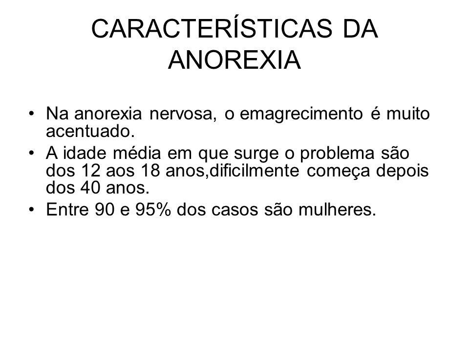 CARACTERÍSTICAS DA ANOREXIA Na anorexia nervosa, o emagrecimento é muito acentuado. A idade média em que surge o problema são dos 12 aos 18 anos,dific