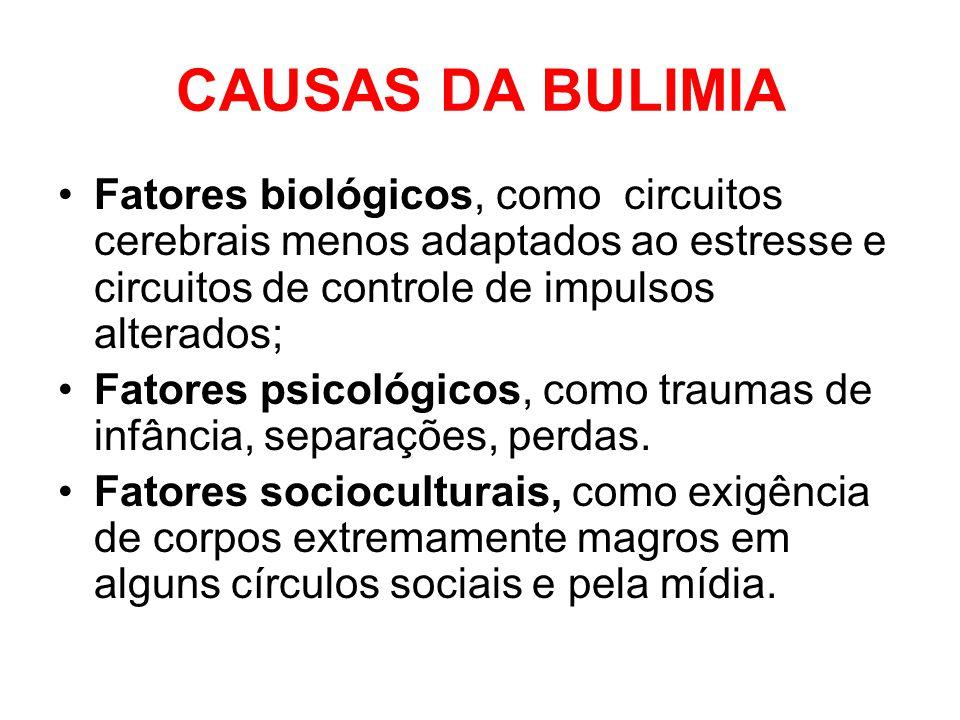 CAUSAS DA BULIMIA Fatores biológicos, como circuitos cerebrais menos adaptados ao estresse e circuitos de controle de impulsos alterados; Fatores psic