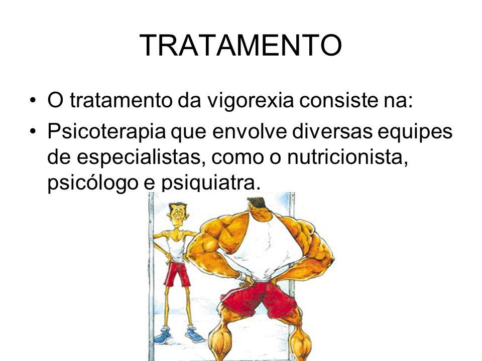 TRATAMENTO O tratamento da vigorexia consiste na: Psicoterapia que envolve diversas equipes de especialistas, como o nutricionista, psicólogo e psiqui