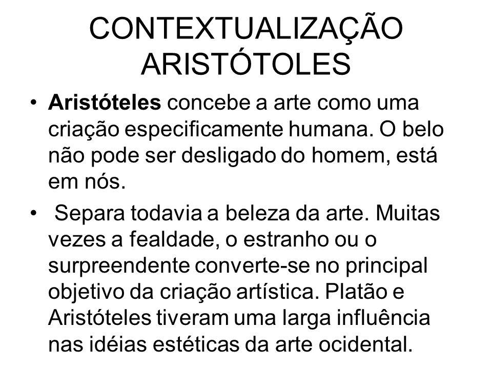 CONTEXTUALIZAÇÃO ARISTÓTOLES Aristóteles concebe a arte como uma criação especificamente humana. O belo não pode ser desligado do homem, está em nós.