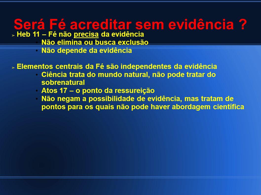 Será Fé acreditar sem evidência ? Heb 11 – Fé não precisa da evidência Não elimina ou busca exclusão Não depende da evidência Elementos centrais da Fé