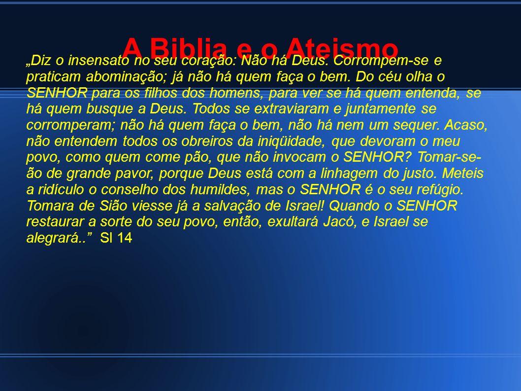 A Biblia e o Ateismo Diz o insensato no seu coração: Não há Deus. Corrompem-se e praticam abominação; já não há quem faça o bem. Do céu olha o SENHOR