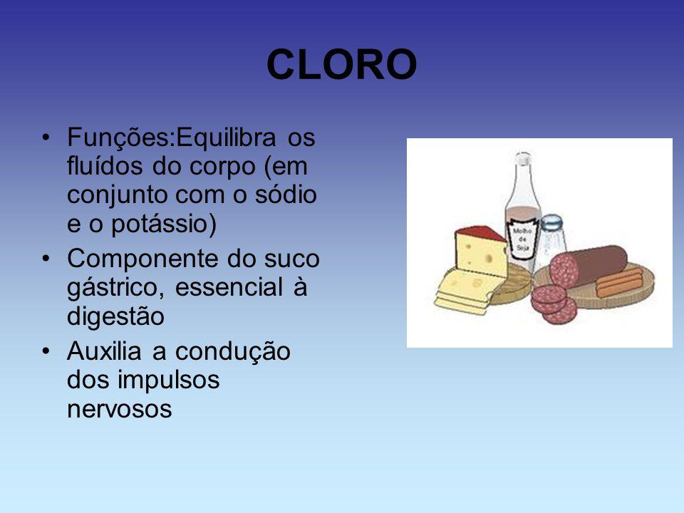 CLORO Funções:Equilibra os fluídos do corpo (em conjunto com o sódio e o potássio) Componente do suco gástrico, essencial à digestão Auxilia a conduçã