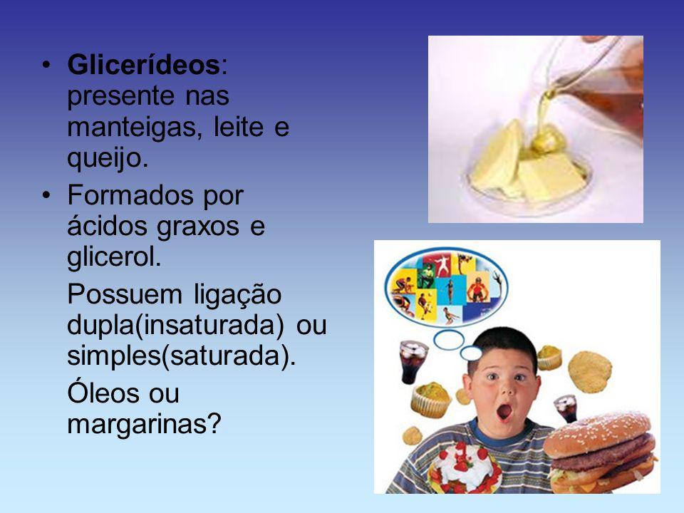 Glicerídeos: presente nas manteigas, leite e queijo. Formados por ácidos graxos e glicerol. Possuem ligação dupla(insaturada) ou simples(saturada). Ól