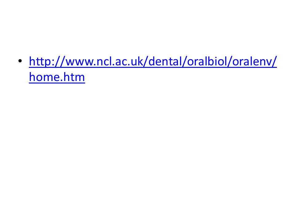 http://www.ncl.ac.uk/dental/oralbiol/oralenv/ home.htm http://www.ncl.ac.uk/dental/oralbiol/oralenv/ home.htm