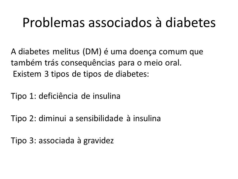 Problemas associados à diabetes A diabetes melitus (DM) é uma doença comum que também trás consequências para o meio oral. Existem 3 tipos de tipos de