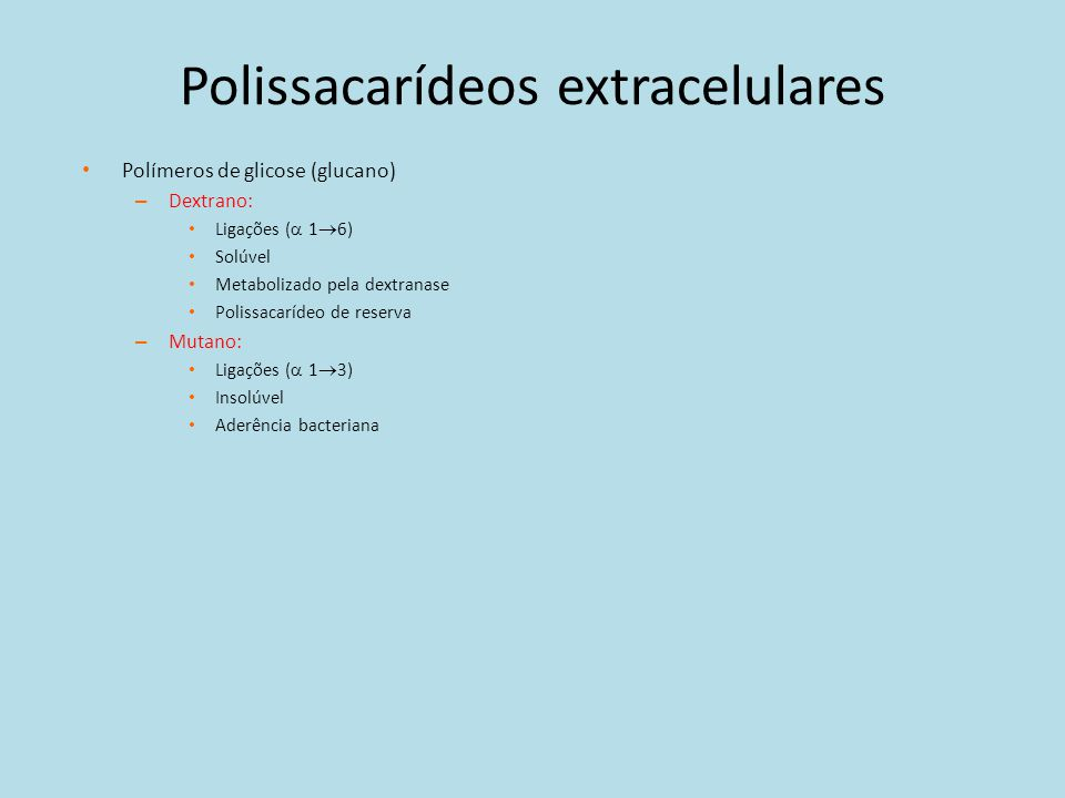 Polissacarídeos extracelulares Polímeros de glicose (glucano) – Dextrano: Ligações ( 1 6) Solúvel Metabolizado pela dextranase Polissacarídeo de reser